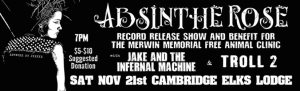 ABSINTHE ROSE RECORD RELEASE SHOW and  BENEFIT FOR MERWIN MEMORIAL FREE CLINIC FOR ANIMALS!  with JAKE AND THE INFERNAL MACHINE & TROLL 2  SATURDAY NOVEMBER 21st @ CAMBRIDGE ELK'S LODGE Facebook Event page https://www.facebook.com/events/1081346188542997/